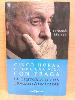 CINCO HORAS Y TODA UNA VIDA CON FRAGA : LA HISTORIA DE UN FRACASO ADMIRABLE