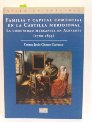 FAMILIA Y CAPITAL COMERCIAL EN LA CASTILLA MERIDIONAL : LA COMUNIDAD MERCANTIL EN ALBACETE (1700-1835)