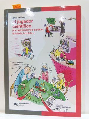 EL JUGADOR CIENTIFICO: POR QUE PERDEMOS AL POKER, LA LOTERIA, LA RULETA...