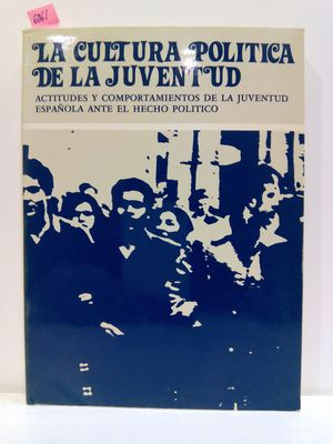 LA CULTURA POLITICA DE LA JUVENTUD: ACTITUDES Y COMPORTAMIENTOS DE LA JUVENTUD ESPANOLA ANTE EL HECHO POLÍTICO
