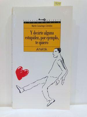 Y DECIRTE ALGUNA ESTUPIDEZ, POR EJEMPLO, TE QUIERO / AND TELL YOU SOME STUPIDITY, FOR EXAMPLE, I LOVE YOU (ESPACIO ABIERTO/OPEN SPACE) (SPANISH EDITION)