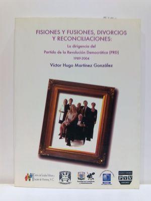 FISIONES Y FUSIONES, DIVORCIOS Y RECONCILIACIONES: LA DIRIGENCIA DEL PARTIDO DE LA REVOLUCION DEMOCRATICA (PRD) 198-2004 (SPANISH EDITION)