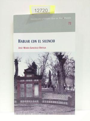 HABLAR CON EL SILENCIO (COLECCIÓN LITERARIA OJO DE PEZ. POESÍA. NÚMERO 72)