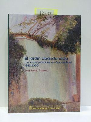 EL JARDÍN ABANDONADO. LAS ARTES PLÁSTICAS EN CIUDAD REAL 1962-2000