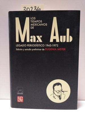 LOS TIEMPOS MEXICANOS DE MAX AUB : LEGADO PERIODÍSTICO (1943-1972)