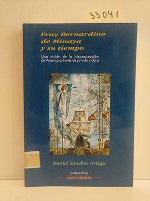 FRAY BERNARDINO DE MINAYA Y SU TIEMPO. UNA VISIÓN DE LA HISPANIZACIÓN DE AMÉRICA A TRAVÉS DE SU VIDA Y OBRA