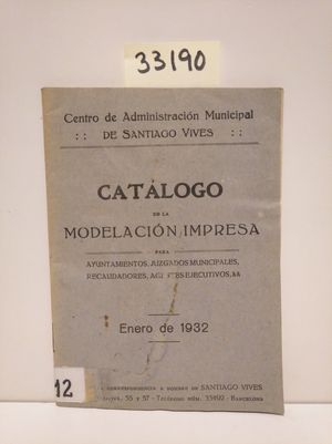 CATÁLOGO DE LA MODELACIÓN IMPRESA PARA AYUNTAMIENTOS, JUZGADOS MUNICIPALES, RECAUDADORES, AGENTES EJECUTIVOS, & &. ENERO DE 1932