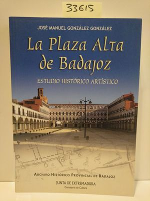 LA PLAZA ALTA DE BADAJOZ. ESTUDIO HISTÓRICO ARTÍSTICO